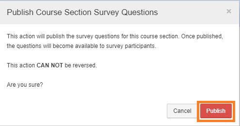 Confirmation message: This action will publish the survey questions for this course section. Once published, the questions will become available to survey participants. This action CANNOT be reversed. Are you sure?