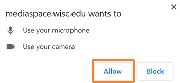 "A screenshot from Chrome displaying the message ""mediaspace.wisc.edu wants to - Use your microphone, and - Use your camera. There are buttons for ""Allow"" and ""Block"". ""Allow"" has been outlined in orange to highlight it."