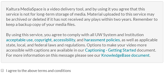 "A screenshot showing the message displayed before a user can upload media to Kaltura MediaSpace: ""Kaltura MediaSpace is a video delivery tool, and by using it you agree that this service is not for long-term storage of media. Material uploaded to this service may be archived or deleted if it has not received any plays within two years. Remember to keep a backup copy of your media files.  By using this service, you agree to comply with all UW System and Institution acceptable use, copyright, accessibility, and harassment policies, as well as applicable state, local, and federal laws and regulations. Options to make your video more accessible with captions are available in our Captioning - Getting Started document. For more information on this message please see our KnowledgeBase document."" Under the message is a checkbox with the text ""I agree to the above terms and conditions"""